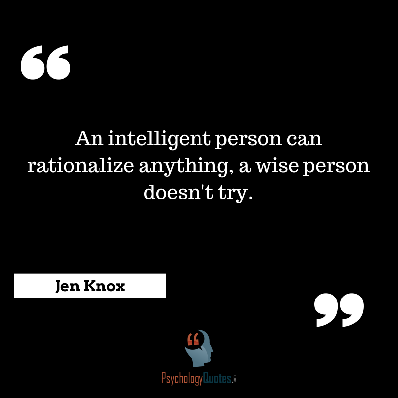 An intelligent person can rationalize anything, a wise person doesn't try.