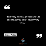 """The only normal people are the ones that you don't know very well."" —Alfred Adler"
