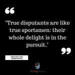 """True disputants are like true sportsmen: their whole delight is in the pursuit."" - Alexander Pope (English Poet)"