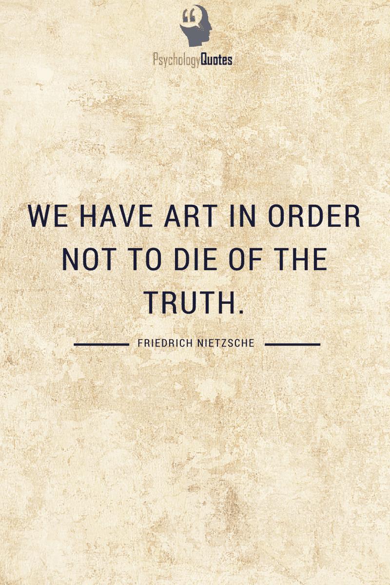 We have art in order not to die of the truth. - Friedrich Nietzsche #philosophyQuotes #PsychologyQuotes #Nietzsche