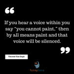 "If you hear a voice within you say ""you cannot paint,"" then by all means paint and that voice will be silenced. - Vincent Van Gog"