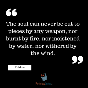 The soul can never be cut to pieces by any weapon, nor burnt by fire, nor moistened by water, nor withered by the wind.  psychology quotes