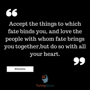 Accept the things to which fate binds you, and love the people with whom fate brings you together,but do so with all your heart.