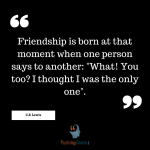 "Friendship is born at that moment when one person says to another: ""What! You too? I thought I was the only one""."