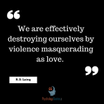 We are effectively destroying ourselves by violence masquerading as love. Love quotes, psychology love quotes