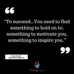 """To succeed…You need to find something to hold on to, something to motivate you, something to inspire you."" - Tony Dorsett (NFL Runningback)"
