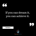 If you can dream it, you can achieve it. –Zig Zigla
