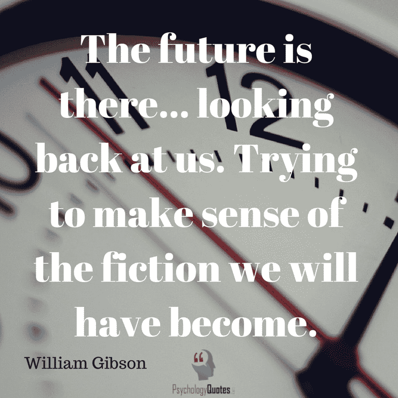 The future is there... looking back at us. Trying to make sense of the fiction we will have become.- William Gibson