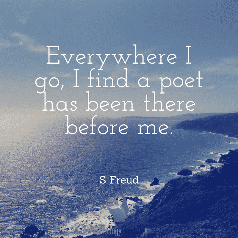 Everywhere I go, I find a poet has been there before me. S Freud