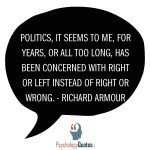 Politics, it seems to me, for years, or all too long, has been concerned with right or left instead of right or wrong. - Richard Armour