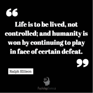 Life is to be lived, not controlled; and humanity is won by continuing to play in face of certain defeat.- Ralph Ellison