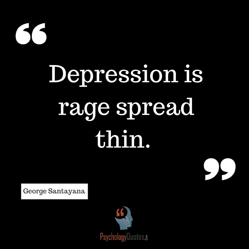 Depression Quotes By Psychologists: Depression Is Rage Spread Thin. George Santayana