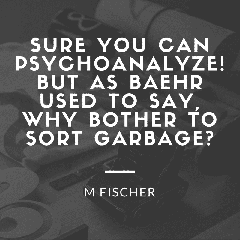 Sure you can psychoanalyze! But as Baehr used to say, why bother to sort garbage?